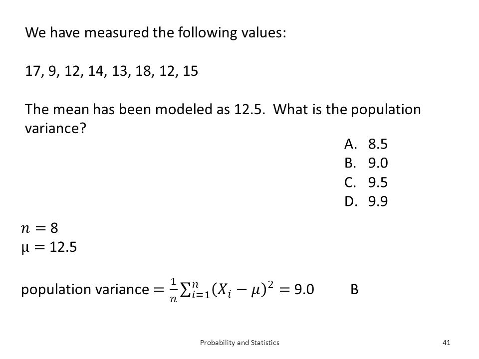 Probability and Statistics41 We have measured the following values: 17, 9, 12, 14, 13, 18, 12, 15 The mean has been modeled as 12.5.