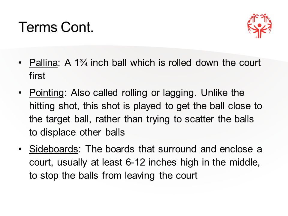 Terms Cont. Pallina: A 1¾ inch ball which is rolled down the court first Pointing: Also called rolling or lagging. Unlike the hitting shot, this shot