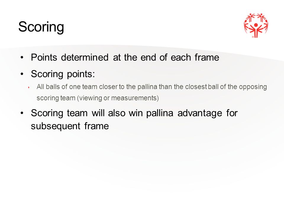 Scoring Points determined at the end of each frame Scoring points: ‣ All balls of one team closer to the pallina than the closest ball of the opposing