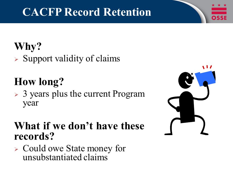 CACFP Record Retention Why?  Support validity of claims How long?  3 years plus the current Program year What if we don't have these records?  Coul