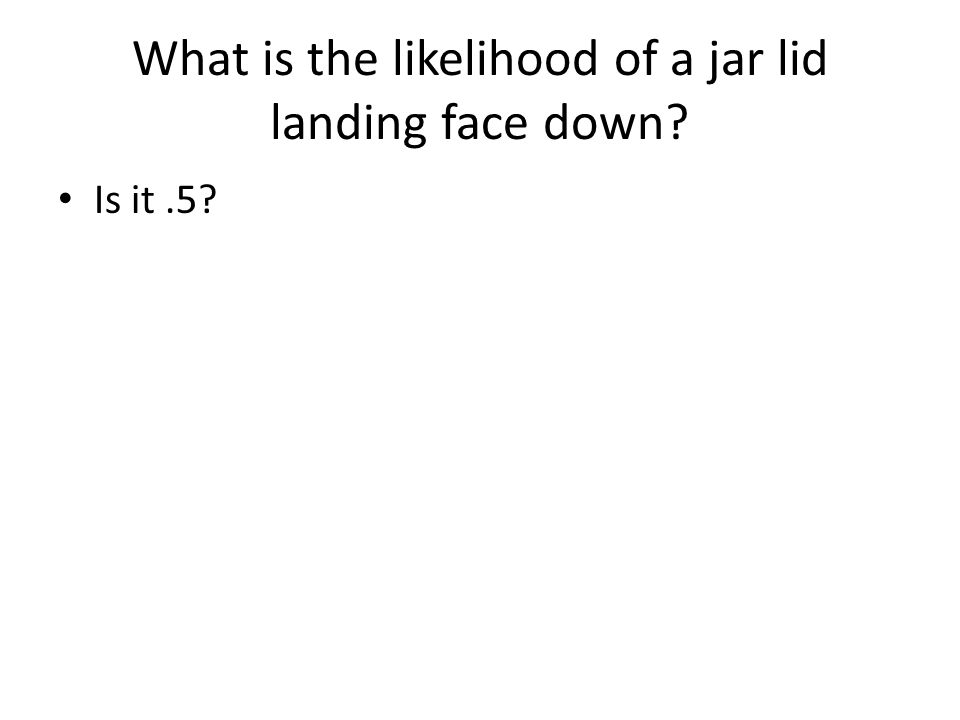 What is the likelihood of a jar lid landing face down? Is it.5?