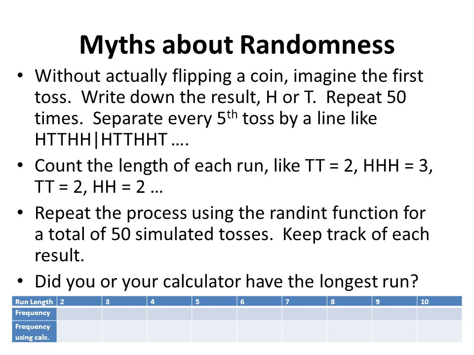 Myths about Randomness Without actually flipping a coin, imagine the first toss. Write down the result, H or T. Repeat 50 times. Separate every 5 th t