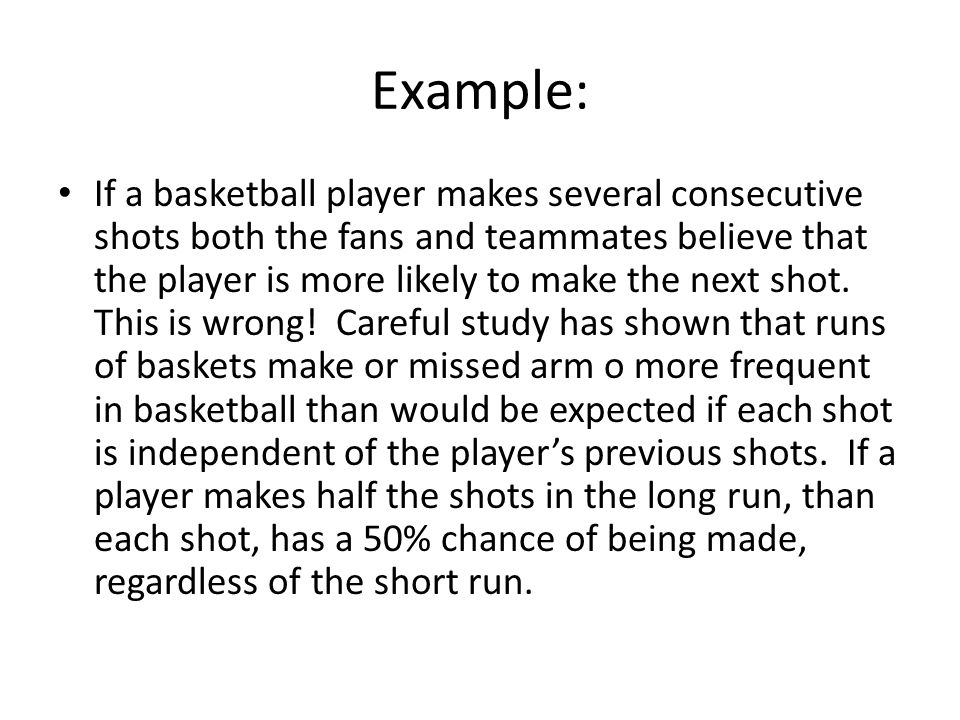 Example: If a basketball player makes several consecutive shots both the fans and teammates believe that the player is more likely to make the next sh