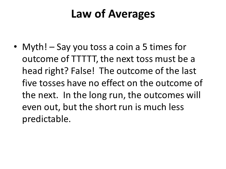 Law of Averages Myth! – Say you toss a coin a 5 times for outcome of TTTTT, the next toss must be a head right? False! The outcome of the last five to