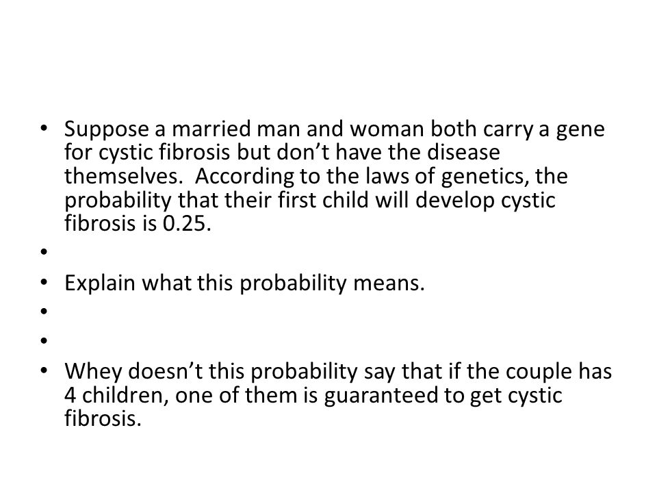 Suppose a married man and woman both carry a gene for cystic fibrosis but don't have the disease themselves. According to the laws of genetics, the pr