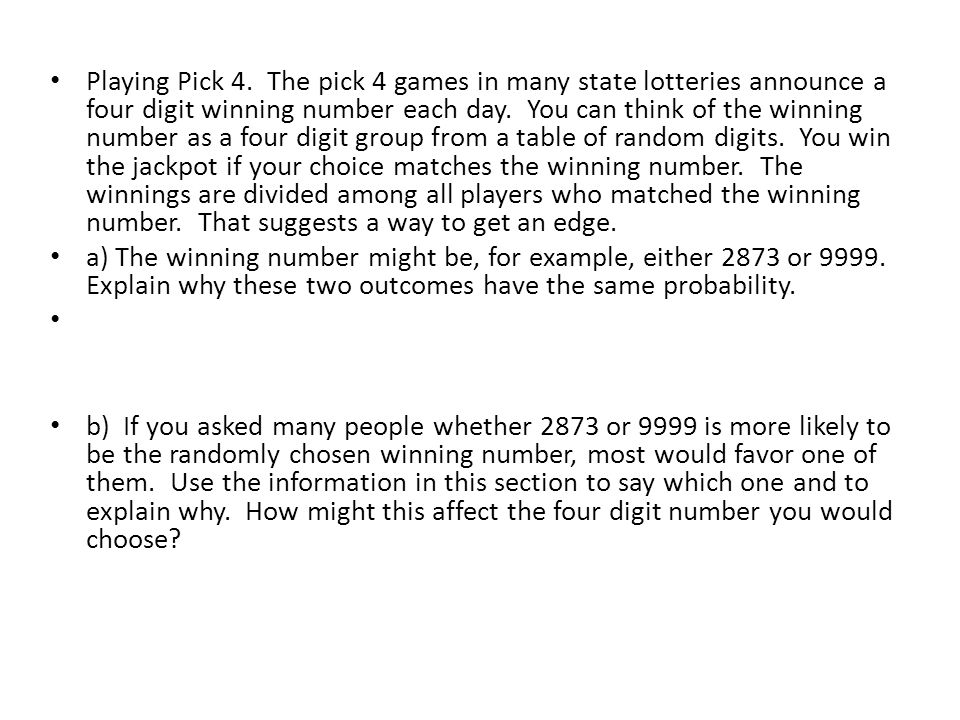Playing Pick 4. The pick 4 games in many state lotteries announce a four digit winning number each day. You can think of the winning number as a four