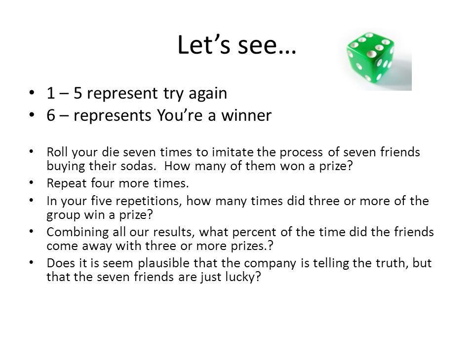 Let's see… 1 – 5 represent try again 6 – represents You're a winner Roll your die seven times to imitate the process of seven friends buying their sod