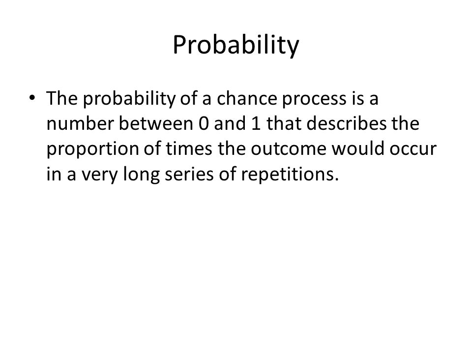Probability The probability of a chance process is a number between 0 and 1 that describes the proportion of times the outcome would occur in a very l