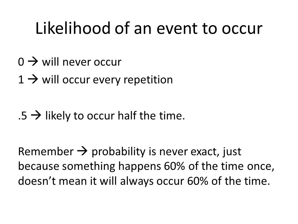 Likelihood of an event to occur 0  will never occur 1  will occur every repetition.5  likely to occur half the time. Remember  probability is neve