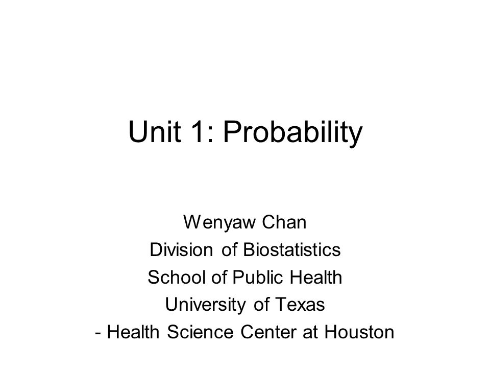 Unit 1: Probability Wenyaw Chan Division of Biostatistics School of Public Health University of Texas - Health Science Center at Houston