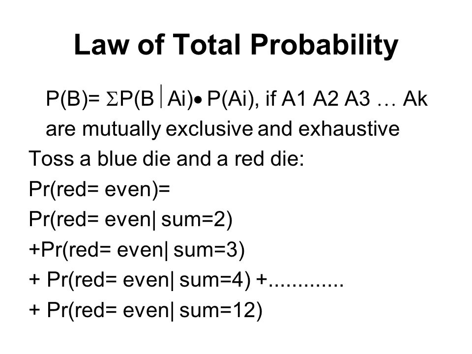 Bayes' Rule Let A and B be two events, then P(B A) =[P(A B)P(B)]/[ P(A B) P(B) + P(A   B) P(  B)] Toss a blue die and a red die: Pr(sum= even  red=2) = Pr(red=2 sum= even)Pr(sum= even ) {Pr(red=2 sum= even)Pr(sum= even )+ Pr(red=2 sum= odd)Pr(sum= odd)}
