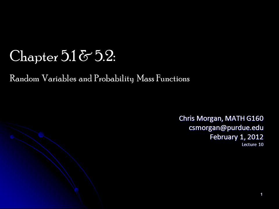 Chris Morgan, MATH G160 csmorgan@purdue.edu February 1, 2012 Lecture 10 Chapter 5.1 & 5.2: Random Variables and Probability Mass Functions 1