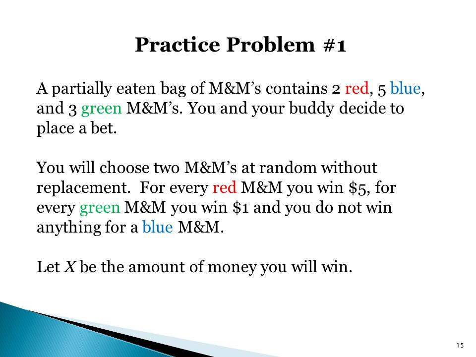 Practice Problem #1 15 A partially eaten bag of M&M's contains 2 red, 5 blue, and 3 green M&M's. You and your buddy decide to place a bet. You will ch