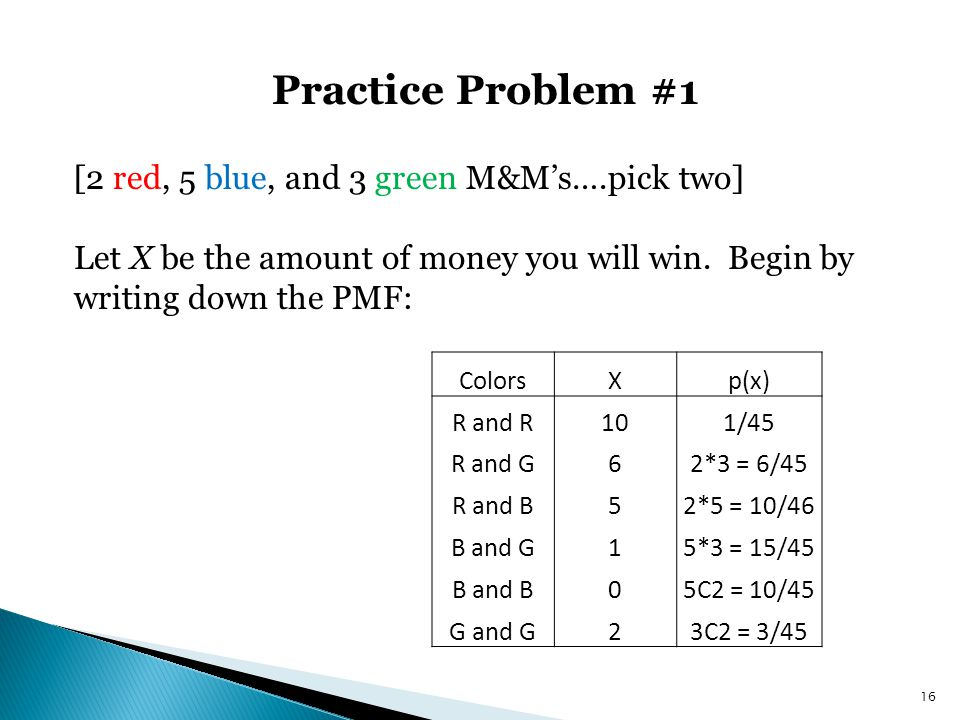 Practice Problem #1 16 [2 red, 5 blue, and 3 green M&M's….pick two] Let X be the amount of money you will win. Begin by writing down the PMF: ColorsXp