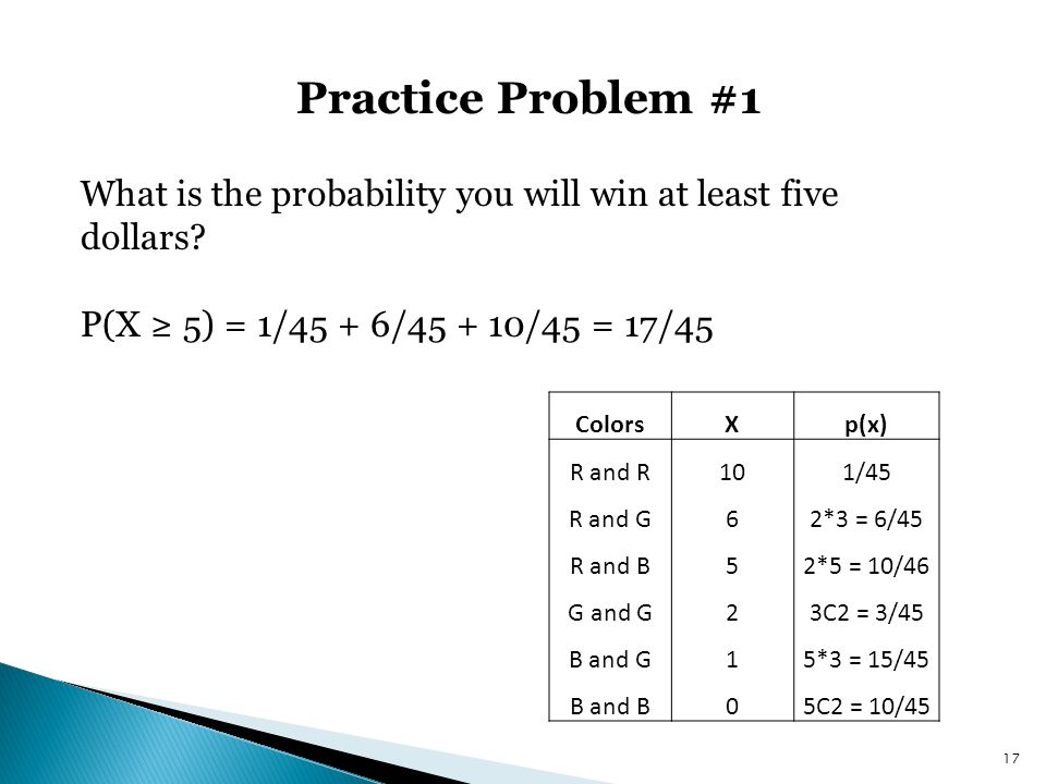 Practice Problem #1 17 What is the probability you will win at least five dollars? P(X ≥ 5) = 1/45 + 6/45 + 10/45 = 17/45 ColorsXp(x) R and R101/45 R