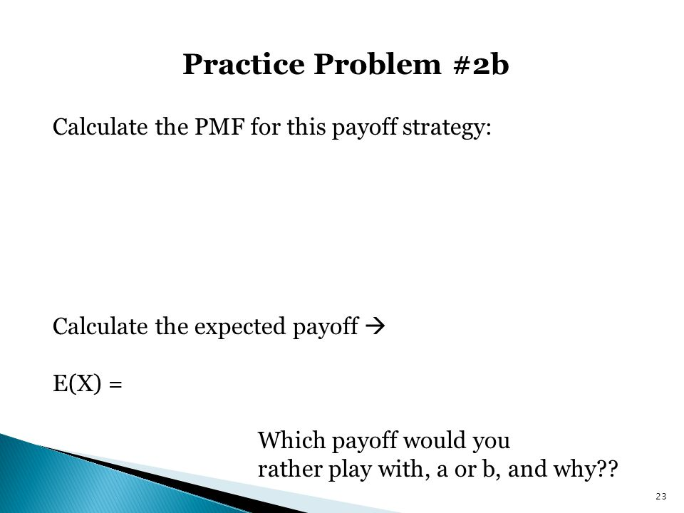 Practice Problem #2b 23 Calculate the PMF for this payoff strategy: Calculate the expected payoff  E(X) = Which payoff would you rather play with, a