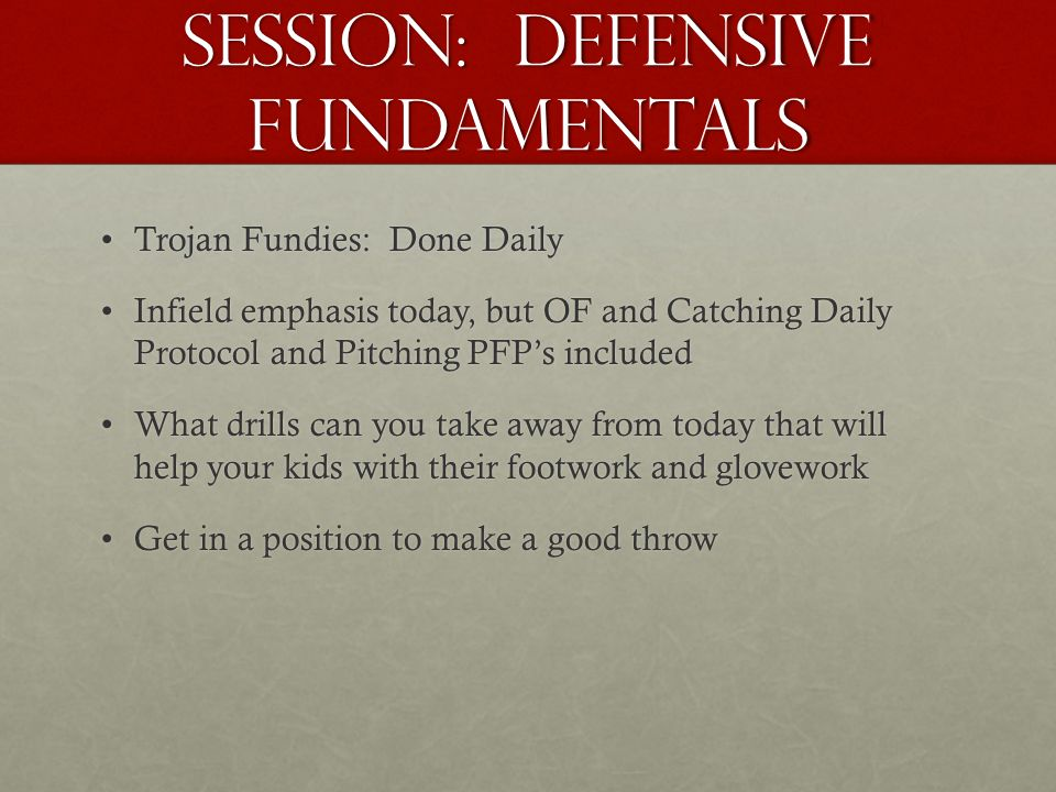 Session: Defensive fundamentals Trojan Fundies: Done DailyTrojan Fundies: Done Daily Infield emphasis today, but OF and Catching Daily Protocol and Pitching PFP's includedInfield emphasis today, but OF and Catching Daily Protocol and Pitching PFP's included What drills can you take away from today that will help your kids with their footwork and gloveworkWhat drills can you take away from today that will help your kids with their footwork and glovework Get in a position to make a good throwGet in a position to make a good throw