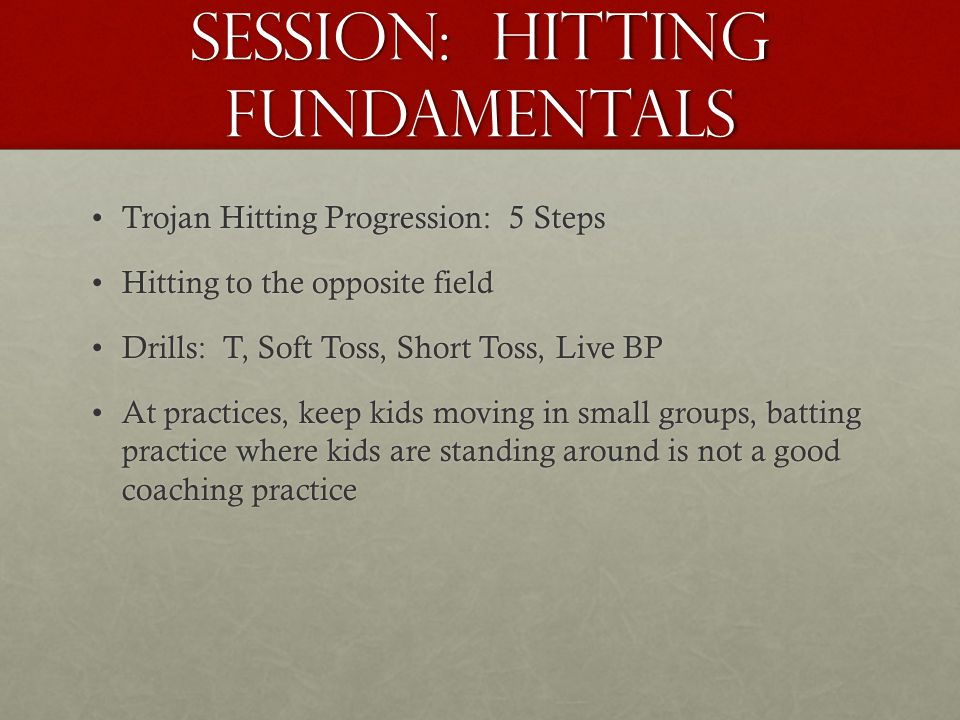 Session: Hitting Fundamentals Trojan Hitting Progression: 5 StepsTrojan Hitting Progression: 5 Steps Hitting to the opposite fieldHitting to the opposite field Drills: T, Soft Toss, Short Toss, Live BPDrills: T, Soft Toss, Short Toss, Live BP At practices, keep kids moving in small groups, batting practice where kids are standing around is not a good coaching practiceAt practices, keep kids moving in small groups, batting practice where kids are standing around is not a good coaching practice