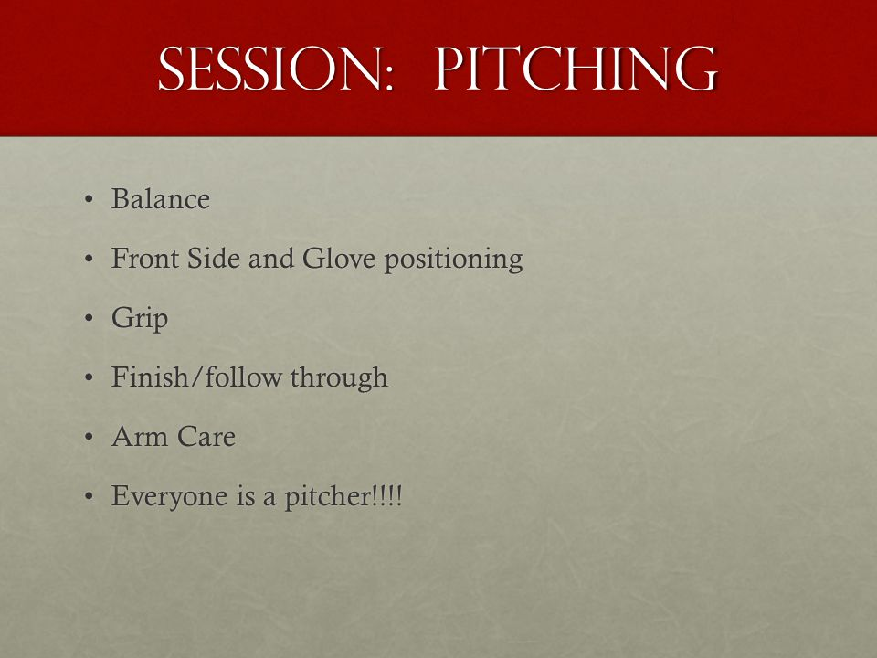 Session: Pitching BalanceBalance Front Side and Glove positioningFront Side and Glove positioning GripGrip Finish/follow throughFinish/follow through Arm CareArm Care Everyone is a pitcher!!!!Everyone is a pitcher!!!!