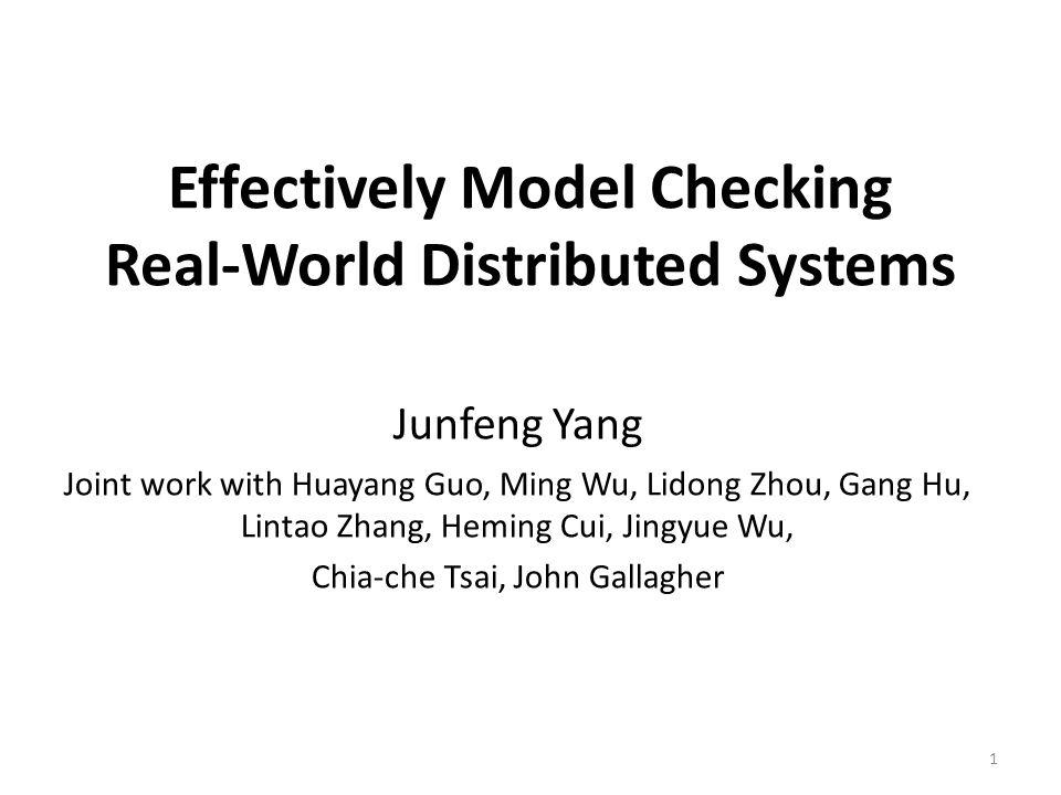 Effectively Model Checking Real-World Distributed Systems Junfeng Yang Joint work with Huayang Guo, Ming Wu, Lidong Zhou, Gang Hu, Lintao Zhang, Heming Cui, Jingyue Wu, Chia-che Tsai, John Gallagher 1