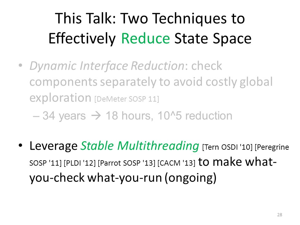 This Talk: Two Techniques to Effectively Reduce State Space Dynamic Interface Reduction: check components separately to avoid costly global exploration [DeMeter SOSP 11] –34 years  18 hours, 10^5 reduction Leverage Stable Multithreading [Tern OSDI 10] [Peregrine SOSP 11] [PLDI 12] [Parrot SOSP 13] [CACM 13] to make what- you-check what-you-run (ongoing) 28