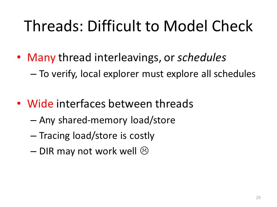 Threads: Difficult to Model Check Many thread interleavings, or schedules – To verify, local explorer must explore all schedules Wide interfaces between threads – Any shared-memory load/store – Tracing load/store is costly – DIR may not work well  29
