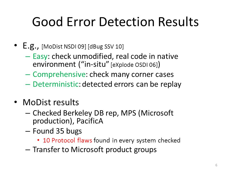 Good Error Detection Results E.g., [MoDist NSDI 09] [dBug SSV 10] – Easy: check unmodified, real code in native environment ( in-situ [eXplode OSDI 06] ) – Comprehensive: check many corner cases – Deterministic: detected errors can be replay MoDist results – Checked Berkeley DB rep, MPS (Microsoft production), PacificA – Found 35 bugs 10 Protocol flaws found in every system checked – Transfer to Microsoft product groups 6