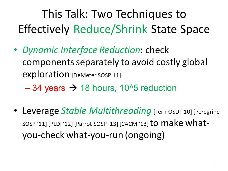 This Talk: Two Techniques to Effectively Reduce/Shrink State Space Dynamic Interface Reduction: check components separately to avoid costly global exploration [DeMeter SOSP 11] –34 years  18 hours, 10^5 reduction Leverage Stable Multithreading [Tern OSDI 10] [Peregrine SOSP 11] [PLDI 12] [Parrot SOSP 13] [CACM 13] to make what- you-check what-you-run (ongoing) 8