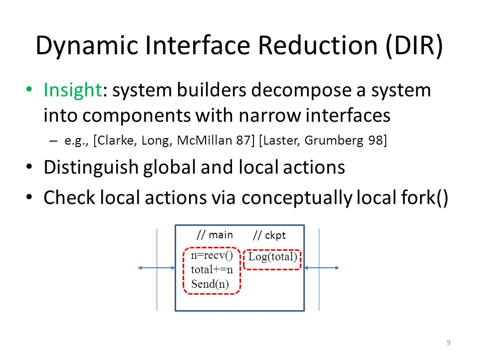 Dynamic Interface Reduction (DIR) Insight: system builders decompose a system into components with narrow interfaces – e.g., [Clarke, Long, McMillan 87] [Laster, Grumberg 98] Distinguish global and local actions Check local actions via conceptually local fork() 9 // main // ckpt n=recv() total+=n Send(n) Log(total)