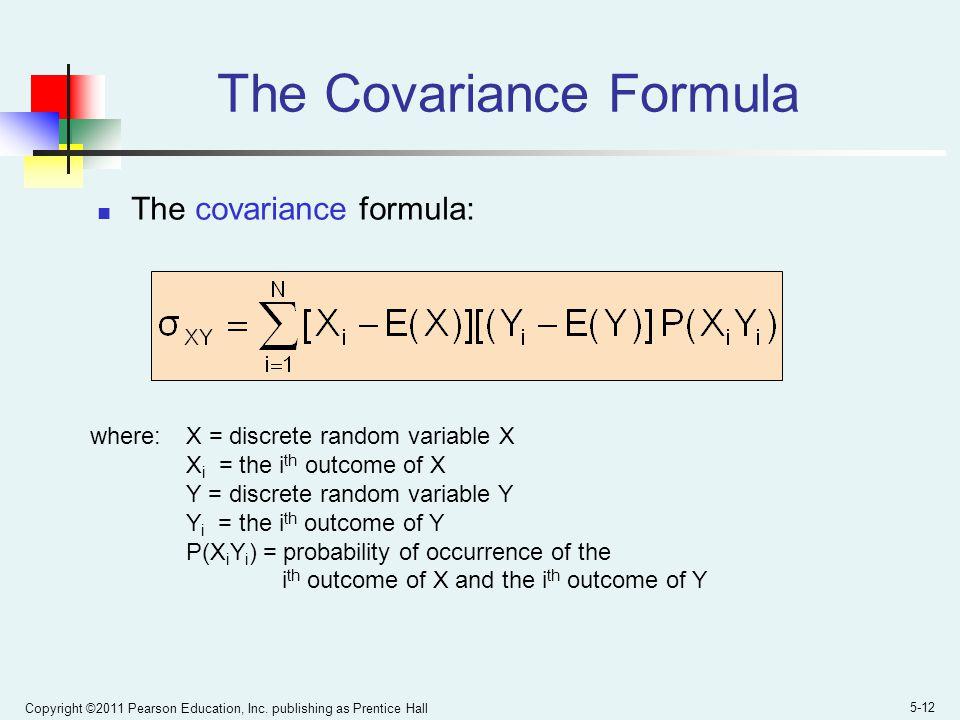 Copyright ©2011 Pearson Education, Inc. publishing as Prentice Hall 5-12 The Covariance Formula The covariance formula: where:X = discrete random vari