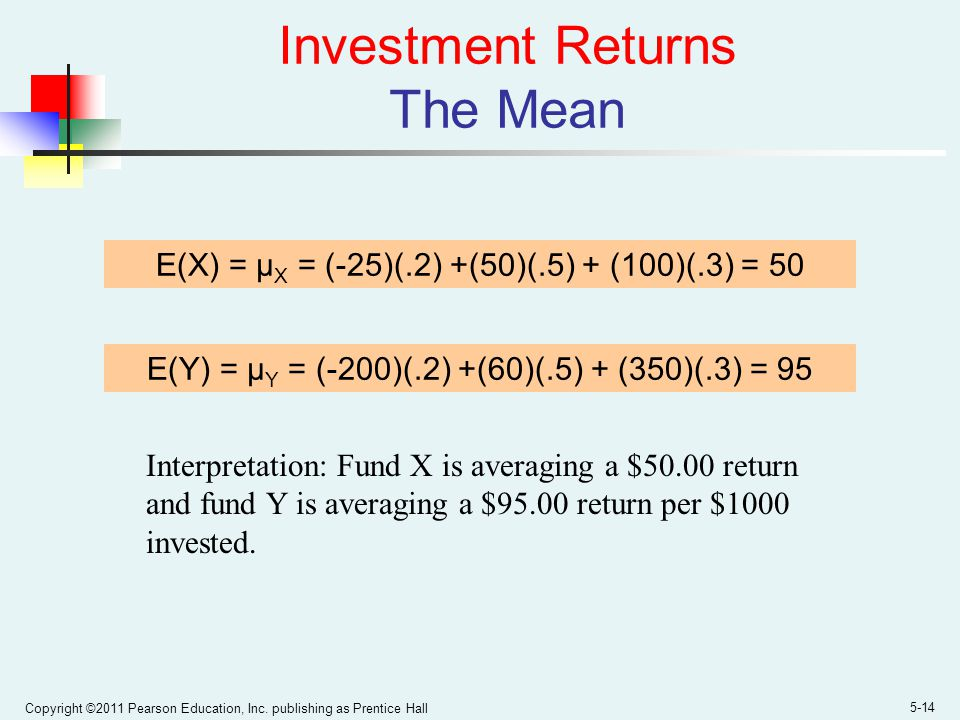 Copyright ©2011 Pearson Education, Inc. publishing as Prentice Hall 5-14 Investment Returns The Mean E(X) = μ X = (-25)(.2) +(50)(.5) + (100)(.3) = 50