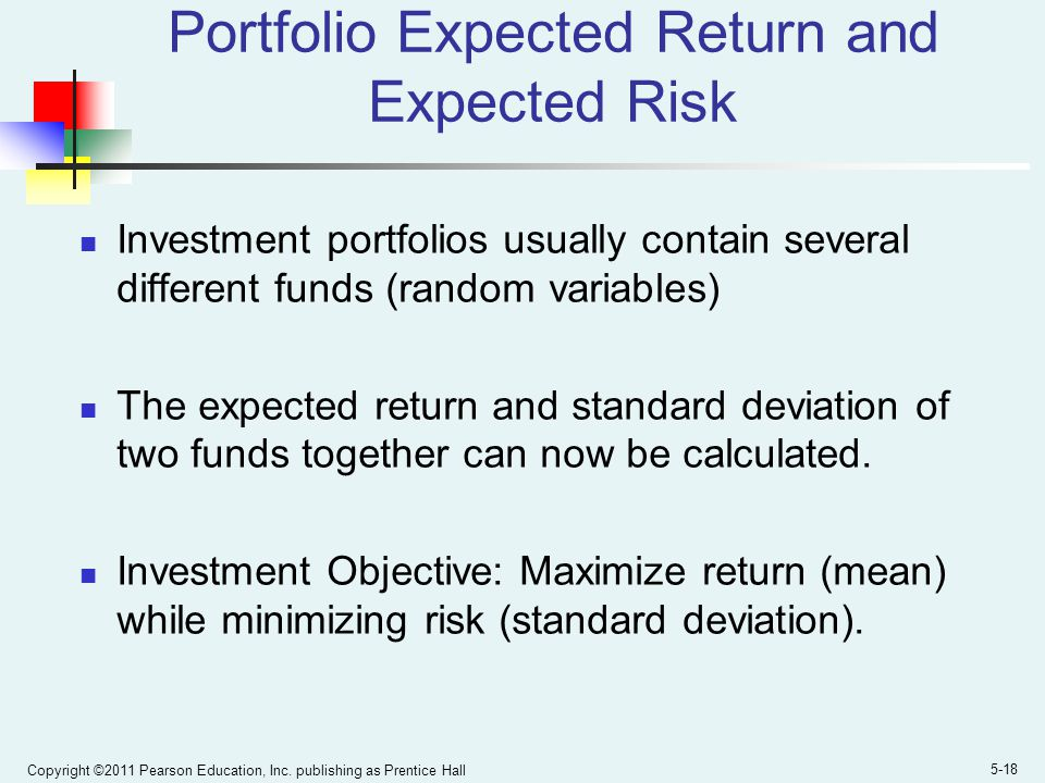 Copyright ©2011 Pearson Education, Inc. publishing as Prentice Hall 5-18 Portfolio Expected Return and Expected Risk Investment portfolios usually con