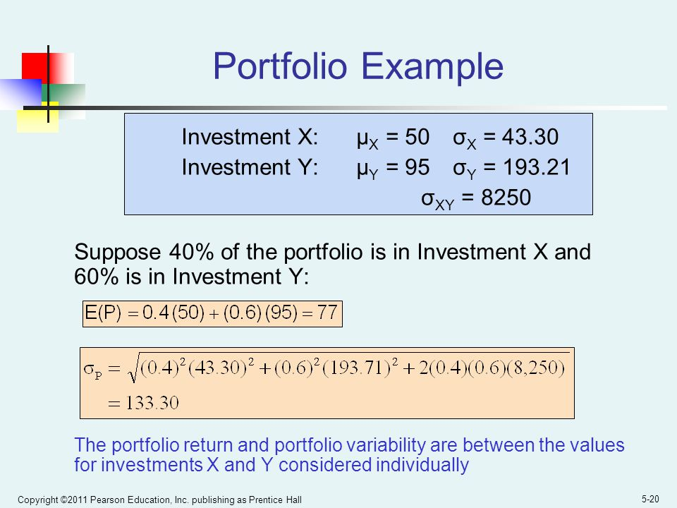 Copyright ©2011 Pearson Education, Inc. publishing as Prentice Hall 5-20 Portfolio Example Investment X: μ X = 50 σ X = 43.30 Investment Y: μ Y = 95 σ