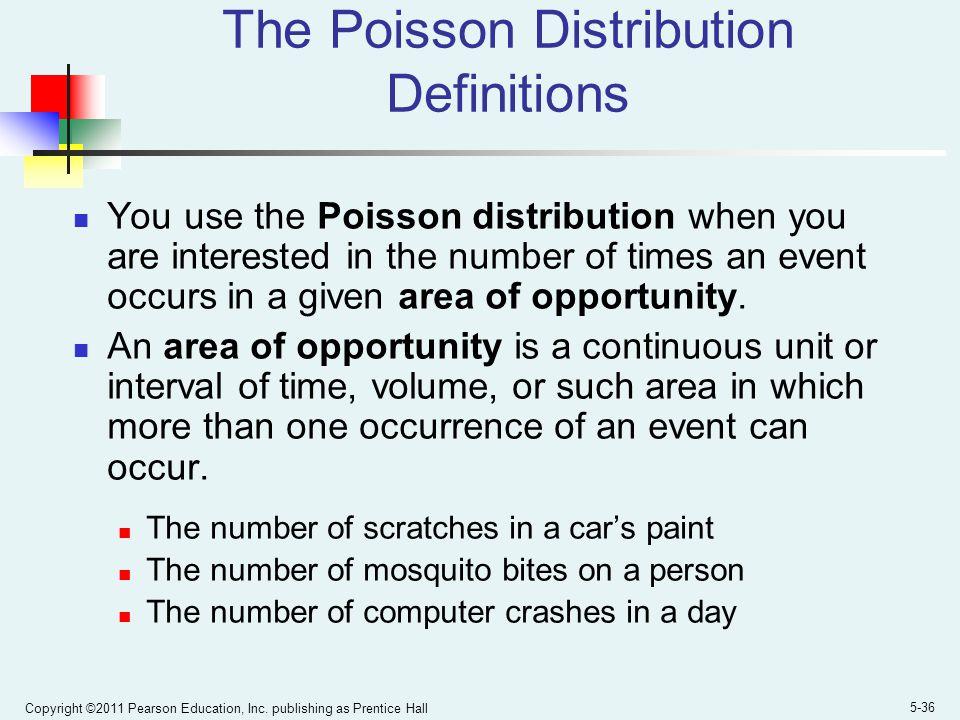 Copyright ©2011 Pearson Education, Inc. publishing as Prentice Hall 5-36 The Poisson Distribution Definitions You use the Poisson distribution when yo