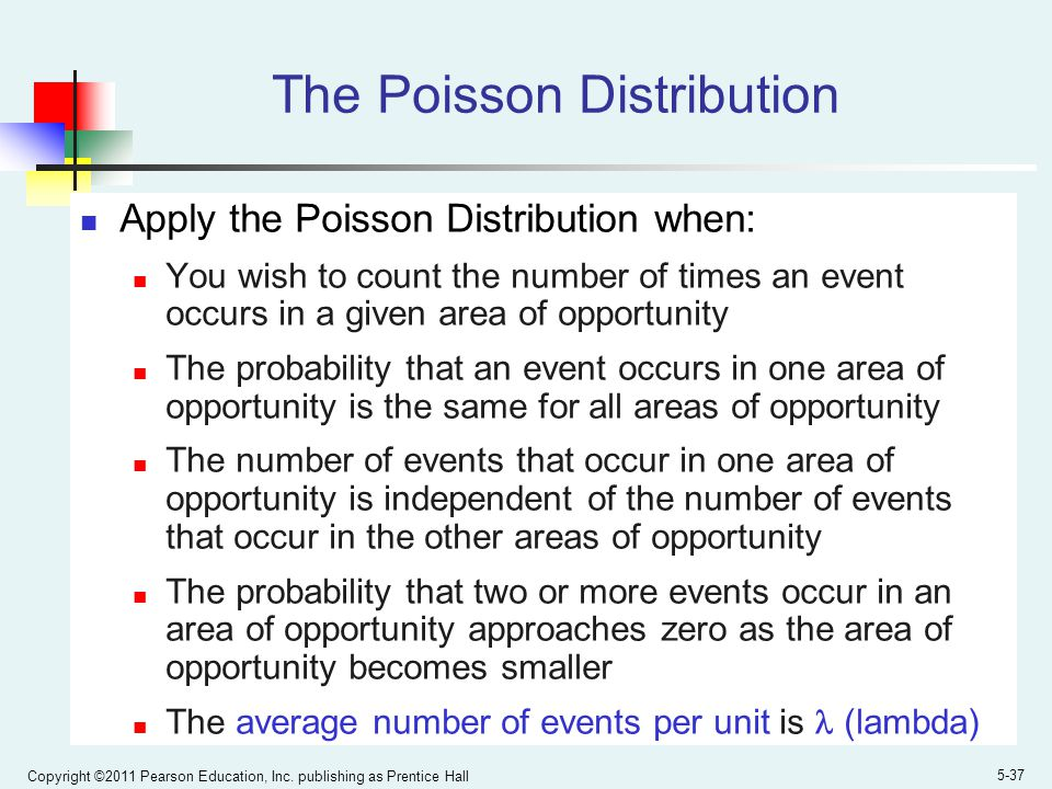 Copyright ©2011 Pearson Education, Inc. publishing as Prentice Hall 5-37 The Poisson Distribution Apply the Poisson Distribution when: You wish to cou
