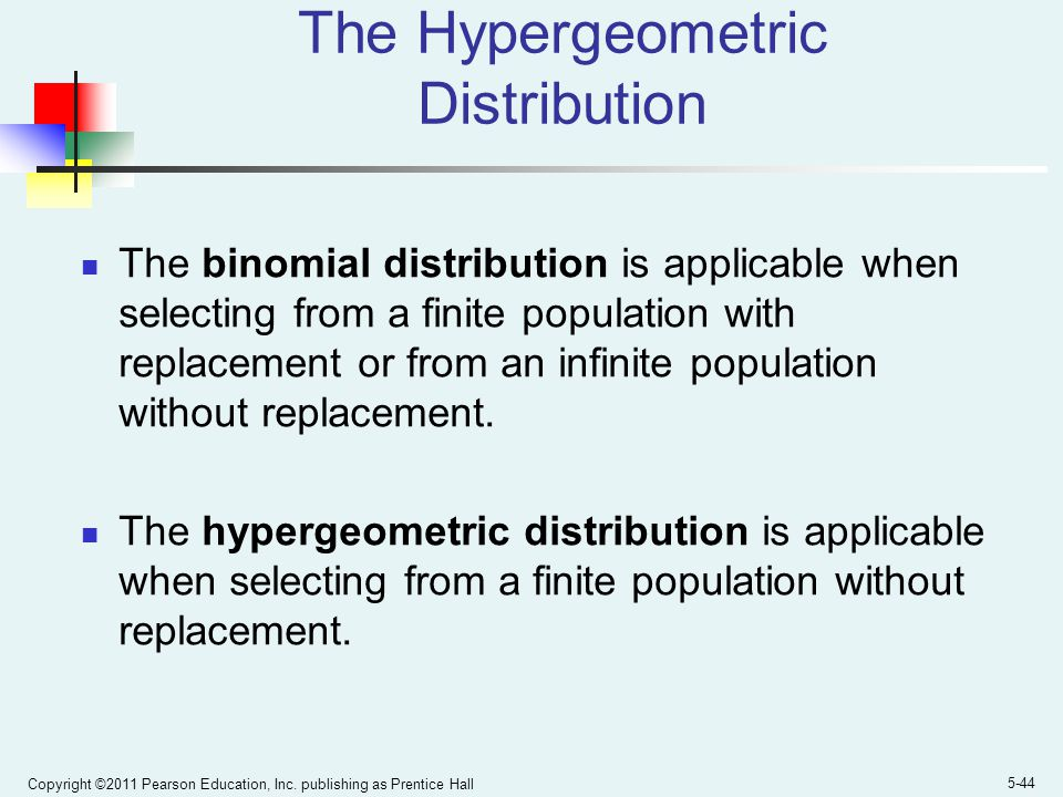 Copyright ©2011 Pearson Education, Inc. publishing as Prentice Hall 5-44 The Hypergeometric Distribution The binomial distribution is applicable when