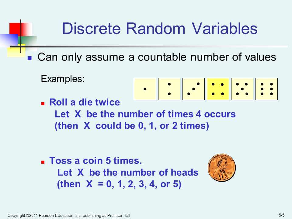 Copyright ©2011 Pearson Education, Inc. publishing as Prentice Hall 5-5 Discrete Random Variables Can only assume a countable number of values Example