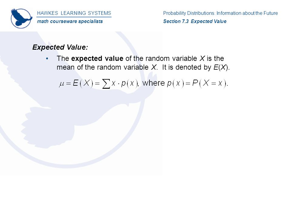 HAWKES LEARNING SYSTEMS math courseware specialists Expected Value: The expected value of the random variable X is the mean of the random variable X.