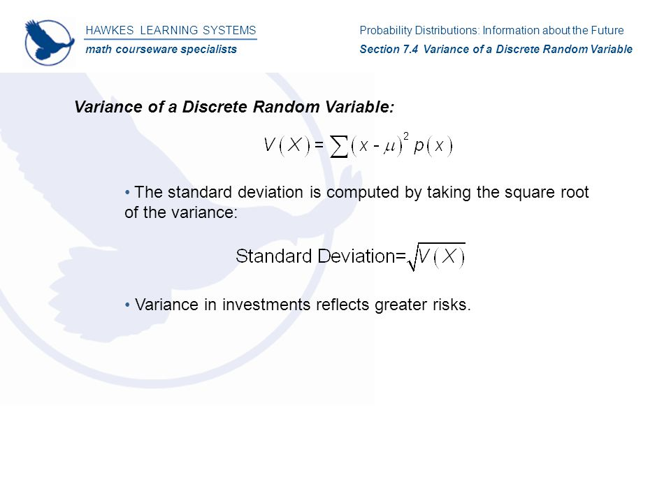 HAWKES LEARNING SYSTEMS math courseware specialists Variance of a Discrete Random Variable: The standard deviation is computed by taking the square root of the variance: Variance in investments reflects greater risks.