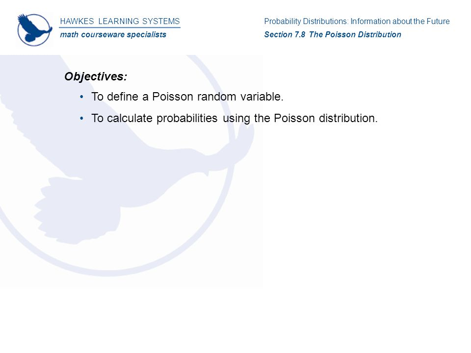 HAWKES LEARNING SYSTEMS math courseware specialists Probability Distributions: Information about the Future Section 7.8 The Poisson Distribution Objectives: To define a Poisson random variable.