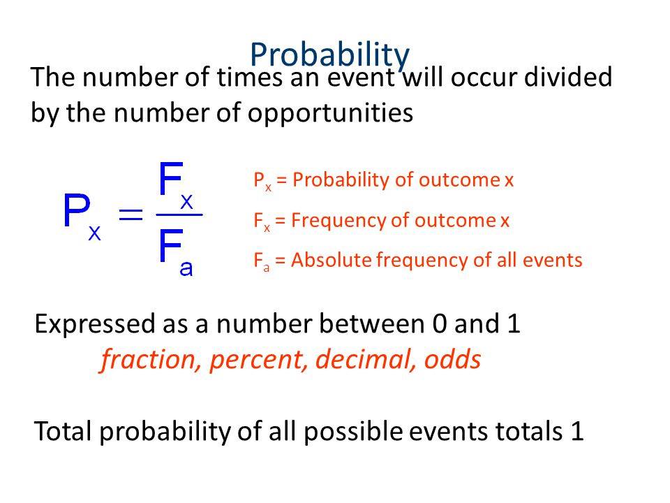 Probability The number of times an event will occur divided by the number of opportunities P x = Probability of outcome x F x = Frequency of outcome x F a = Absolute frequency of all events Expressed as a number between 0 and 1 fraction, percent, decimal, odds Total probability of all possible events totals 1