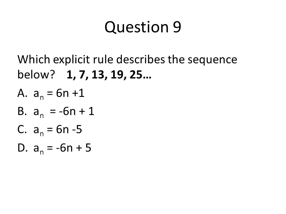 Question 9 Which explicit rule describes the sequence below? 1, 7, 13, 19, 25… A.a n = 6n +1 B.a n = -6n + 1 C.a n = 6n -5 D.a n = -6n + 5