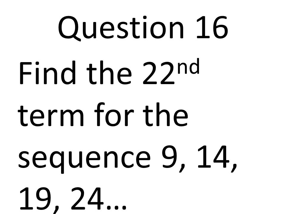 Question 16 Find the 22 nd term for the sequence 9, 14, 19, 24…