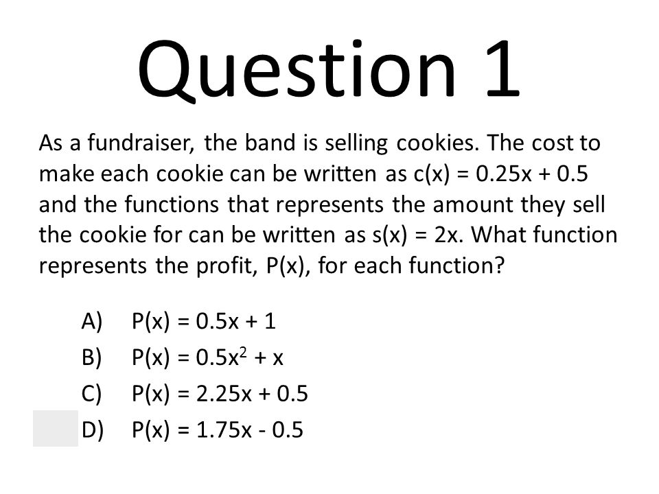 Question 1 As a fundraiser, the band is selling cookies. The cost to make each cookie can be written as c(x) = 0.25x + 0.5 and the functions that repr