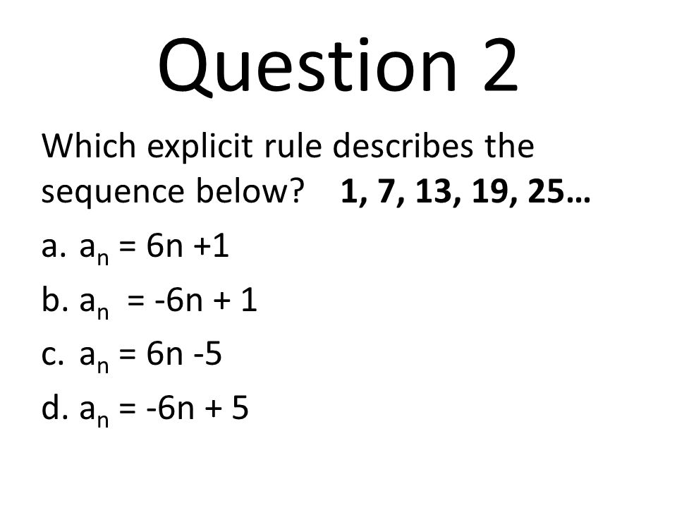 Question 2 Which explicit rule describes the sequence below? 1, 7, 13, 19, 25… a.a n = 6n +1 b.a n = -6n + 1 c.a n = 6n -5 d.a n = -6n + 5
