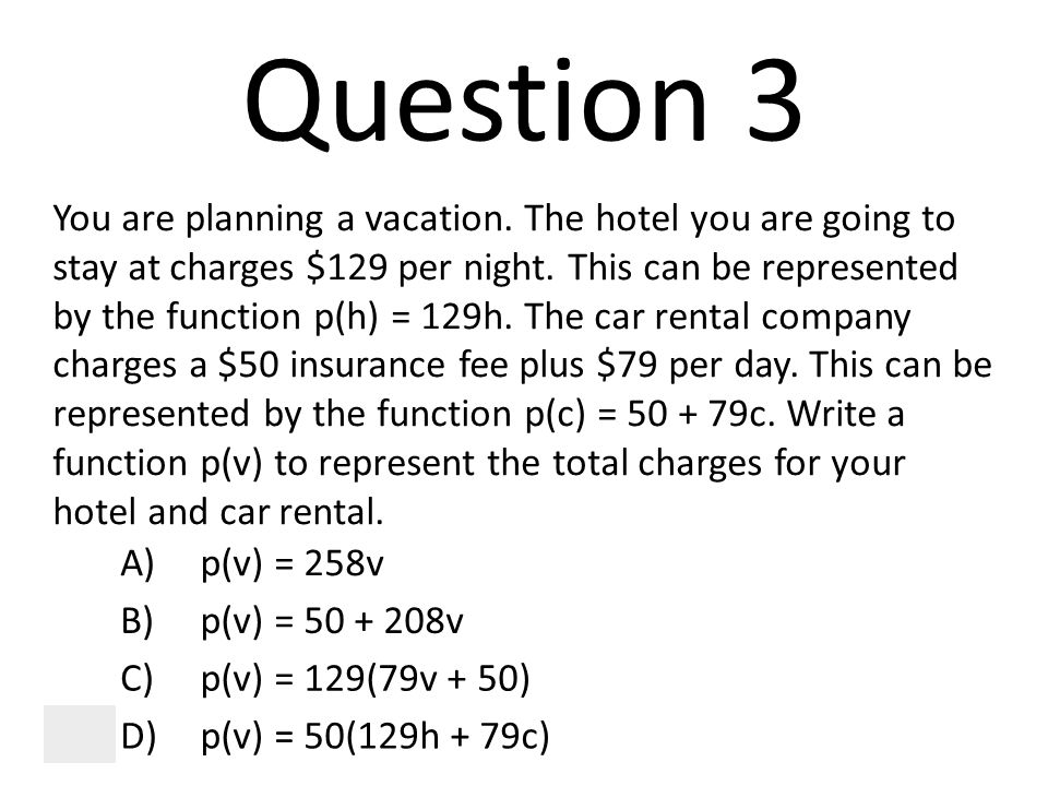 Question 3 You are planning a vacation. The hotel you are going to stay at charges $129 per night. This can be represented by the function p(h) = 129h