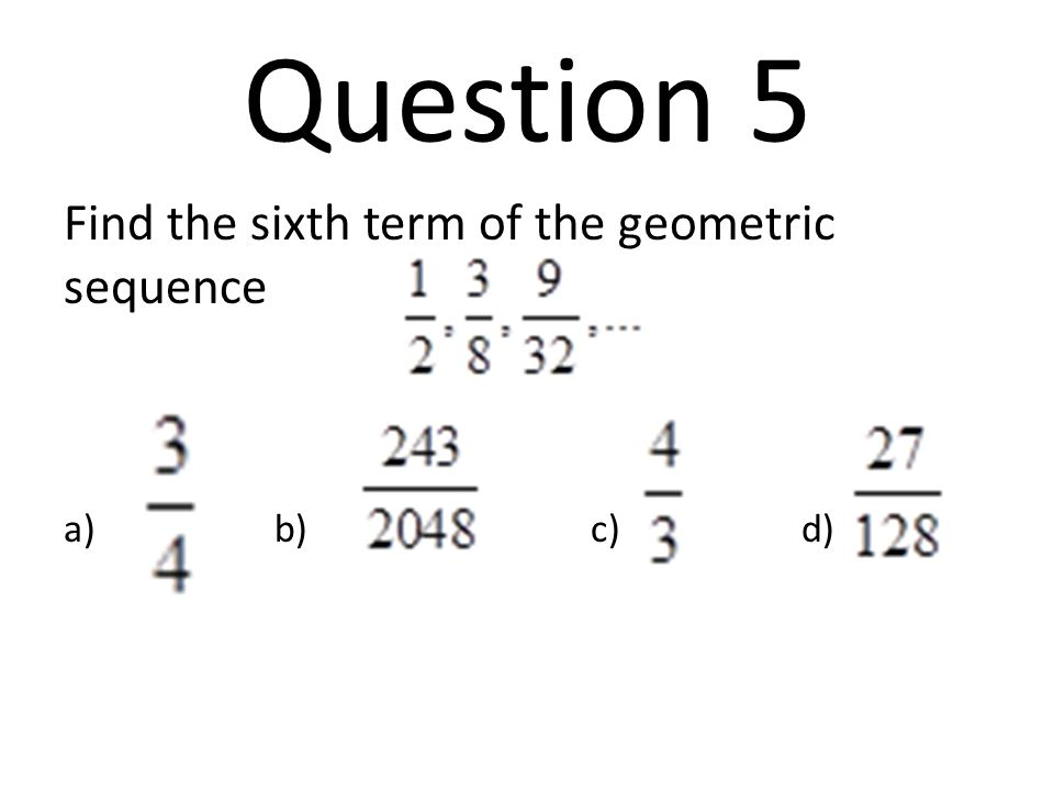 Question 6 Determine the common ratio and find the next three terms of the geometric sequence 1, -2, 4, -8, … a.r = 2, a 5 = 16, a 6 = 32 a 7 = 64 b.