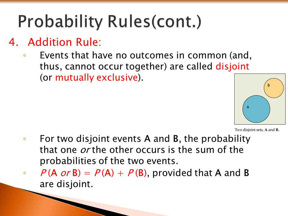 4.Addition Rule: ◦ Events that have no outcomes in common (and, thus, cannot occur together) are called disjoint (or mutually exclusive). ◦ For two di