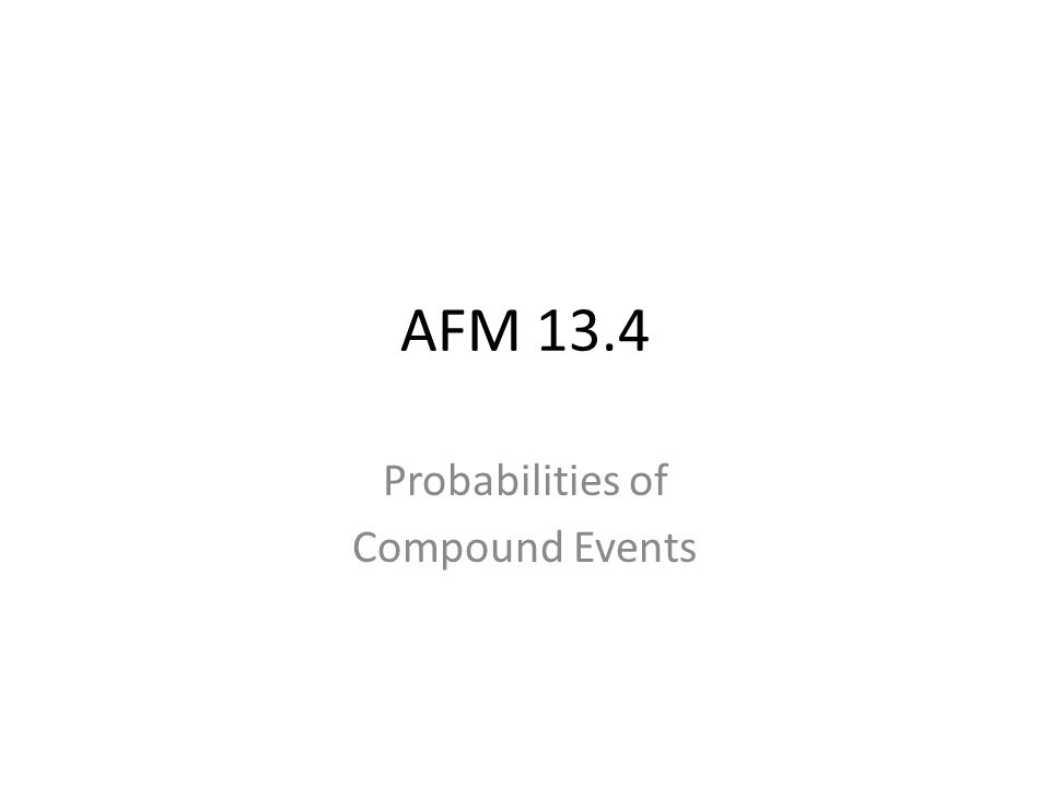 AFM 13.4 Probabilities of Compound Events