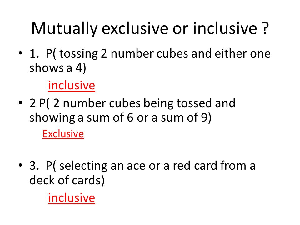Mutually exclusive or inclusive ? 1. P( tossing 2 number cubes and either one shows a 4) inclusive 2 P( 2 number cubes being tossed and showing a sum